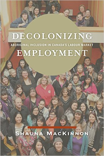 Decolonizing Employment: Aboriginal Inclusion in Canada's Labour Market by Shauna MacKinnon, book cover, photo supplied